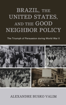 Brazil, the United States, and the Good Neighbor Policy : The Triumph of Persuasion during World War II, Hardback Book