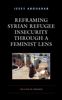 Reframing Syrian Refugee Insecurity through a Feminist Lens : The Case of Lebanon, Hardback Book
