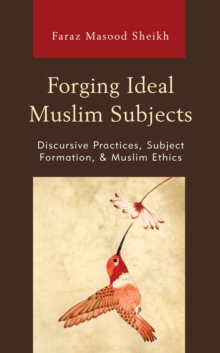 Forging Ideal Muslim Subjects : Discursive Practices, Subject Formation, & Muslim Ethics, Hardback Book