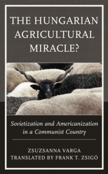 The Hungarian Agricultural Miracle? : Sovietization and Americanization in a Communist Country, Hardback Book