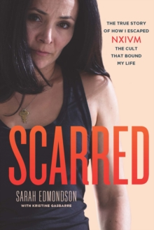 Scarred : The True Story of How I Escaped NXIVM, The Cult That Bound My Life, Paperback / softback Book