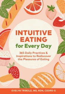 Intuitive Eating for Every Day : 365 Daily Practices & Inspirations to Rediscover the Pleasures of Eating, Paperback / softback Book