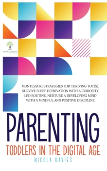 Parenting Toddlers in the Digital Age : Montessori Strategies for Thriving ToT(s). Survive Sleep Deprivation with a Curiosity Led Routine, Nurture a Developing Mind with a Mindful and Positive Discipl, Hardback Book