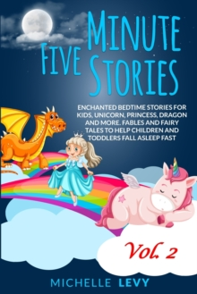 Five Minute Stories : Enchanted Bedtime Stories For Kids, Unicorn, Princess, Dragon and more. Fables and Fairy Tales to Help Children and Toddlers Fall Asleep Fast Vol. 2, Paperback / softback Book
