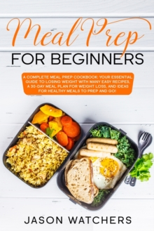Meal Prep for Beginners : The Complete Cookbook: Your Essential Guide to Losing Weight with Many Easy Recipes, a 30-Day Meal Plan for Weight Loss, and Ideas for Healthy Meals to Prep and Go!, Paperback / softback Book