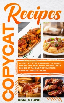 Copycat Recipes : A Step-by-Step Cookbook to Easily Making the Most Popular and Tasty Dishes of Famous Restaurants and Fast Food at Home, Paperback / softback Book