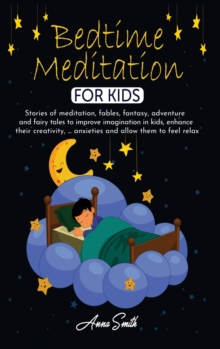 Bedtime Meditation for Kids : Stories of meditation, fables, fantasy, adventure and fairy tales to improve imagination in kids, enhance their creativity, ... anxieties and allow them to feel relax, Hardback Book