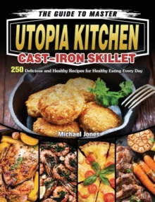 The Guide to Master Utopia Kitchen Cast-Iron Skillet : 250 Delicious and Healthy Recipes for Healthy Eating Every Day, Hardback Book