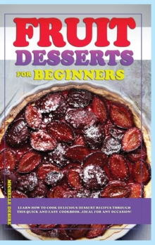 Fruit Dessert Recipes for Beginners : Learn how to cook delicious dessert recipes through this quick and easy cookbook, ideal for any occasion!, Hardback Book