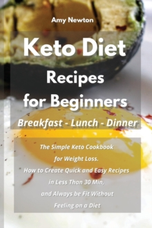 Keto Diet Recipes for Beginners Breakfast Lunch Dinner : The Simple Keto Cookbook for Weight Loss. How to Create Quick and Easy Recipes in Less Than 30 Min, and Always be Fit Without Feeling on a Diet, Paperback / softback Book