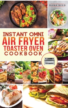 Instant Omni air fryer toaster oven cookbook : Crispy, easy and delicious recipes for healthy meals that anyone can cook., Hardback Book