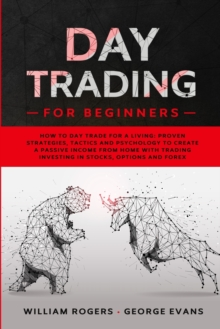 Day Trading for Beginners : How to Day Trade for a Living: Proven Strategies, Tactics and Psychology to Create a Passive Income from Home with Trading Investing in Stocks, Options and Forex, Paperback / softback Book