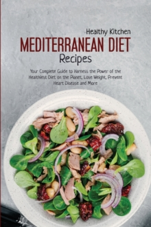 Mediterranean Diet Recipes : Your Complete Guide to Harness the Power of the Healthiest Diet on the Planet, Lose Weight, Prevent Heart Disease and More, Paperback / softback Book
