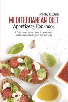 Mediterranean Diet Appetizers Cookbook : A Collection of Mediterranean Appetizers with Simple Recipes to Enjoy your Food Every Day, Paperback / softback Book