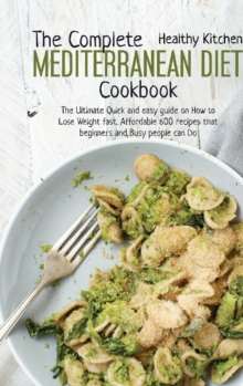 The Complete Mediterranean Diet Cookbook : The Ultimate Quick and Easy Guide on How to Lose Weight Fast, Affordable 600 Recipes that Beginners and Busy People can Do, Hardback Book