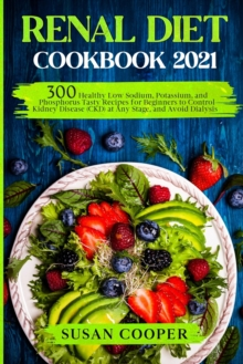 Renal Diet Cookbook : 300 Healthy Low Sodium, Potassium, and Phosphorus Tasty Recipes for Beginners to Control Kidney Disease (CKD) at Any Stage, and Avoid Dialysis, Paperback / softback Book