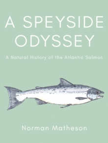 A Speyside Odyssey : A Natural History of the Atlantic Salmon, Hardback Book