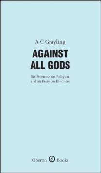 Against All Gods : Six Polemics on Religion and an Essay on Kindness, Hardback Book