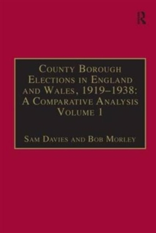 County Borough Elections in England and Wales, 1919-1938: A Comparative Analysis : Volume 1: Barnsley - Bournemouth, Hardback Book