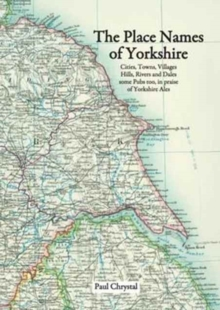 The Place Names of Yorkshire : Cities, Towns, Villages, Hills, Rivers and Dales Some Pubs Too, in Praise of Yorkshire Ales, Paperback Book