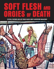 Soft Flesh And Orgies Of Death : Fiction, Features & Art Form Classic Men's Adventure Magazines (Pulp Mayhem Volume 2), Paperback Book