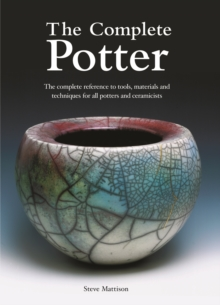 The Complete Potter : The Complete Reference to Tools, Materials and Techniques for All Potters and Ceramicists, Paperback Book