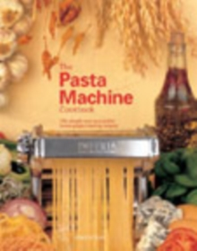 The Pasta Machine Cookbook : 100 Simple and Successful Home Pasta Making Recipes, Paperback Book