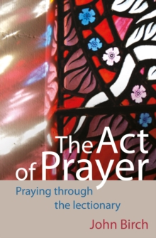 The Act of Prayer : Praying Through the Lectionary, Paperback Book