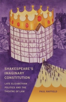 Shakespeare's Imaginary Constitution : Late Elizabethan Politics and the Theatre of Law, Hardback Book
