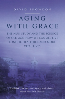 Aging with Grace : The Nun Study and the Science of Old Age. How We Can All Live Longer, Healthier and More Vital Lives., Paperback Book