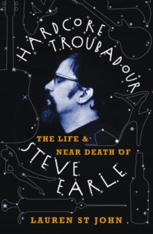 Hardcore Troubadour : The Life and Near Death of Steve Earle, Paperback / softback Book