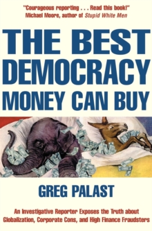 The Best Democracy Money Can Buy : An Investigative Reporter Exposes the Truth About Globalization, Corporate Cons and High Finance Fraudsters, Paperback Book