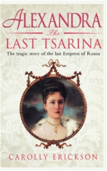 Alexandra: The Last Tsarina : The Tragic Story of the Last Empress of Russia, Paperback Book