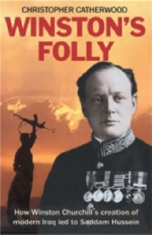 Winston's Folly : How Winston Churchill's Creation of Modern Iraq Led to Saddam Hussein, Paperback Book