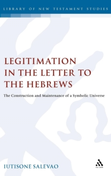Legitimation in the Letter to the Hebrews : The Construction and Maintenance of a Symbolic Universe, Hardback Book