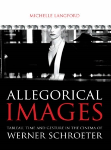 Allegorical Images : Tableau, Time and Gesture in the Cinema of Werner Schroeter, Paperback / softback Book