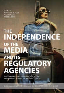 The Independence of the Media and Its Regulatory Agencies : Shedding New Light on Formal and Actual Independence Against the National Context, Paperback / softback Book