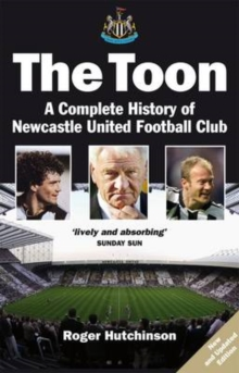 The Toon : The Complete History of Newcastle United Football Club, Paperback Book