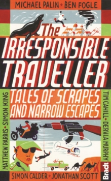 The Irresponsible Traveller : Tales of scrapes and narrow escapes, Paperback / softback Book