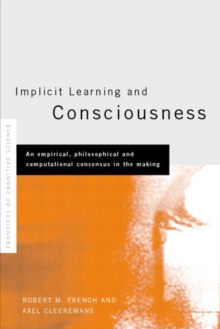 Implicit Learning and Consciousness : An Empirical, Philosophical and Computational Consensus in the Making, Hardback Book