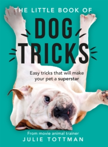 The Little Book of Dog Tricks : Easy tricks that will give your pet the spotlight they deserve, Paperback / softback Book