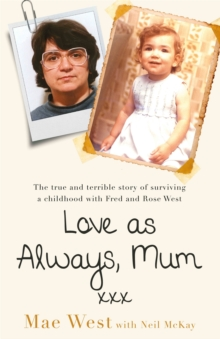 Love as Always, Mum xxx : The true and terrible story of surviving a childhood with Fred and Rose West, Paperback / softback Book