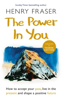 The Power in You : How to Accept your Past, Live in the Present and Shape a Positive Future, Hardback Book
