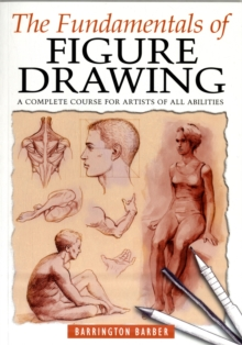 The Fundamentals of Figure Drawing : A Complete Course for Artists of All Abilities, Paperback Book