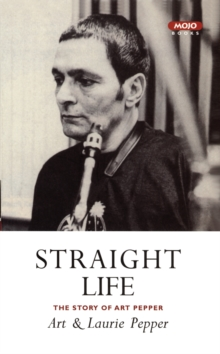 Straight Life : The Story of Art Pepper, Paperback Book