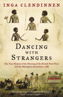 Dancing With Strangers : The True History of the Meeting of the British First Fleet and the Aboriginal Australians, 1788, Paperback / softback Book