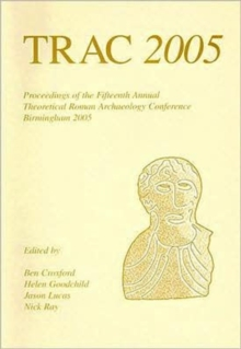 TRAC 2005 : Proceedings of the Fifteenth Annual Theoretical Roman Archaeology Conference, Birmingham 2005, Paperback / softback Book