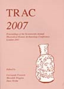 TRAC 2007 : Proceedings of the Seventeenth Annual Theoretical Roman Archaeology Conference, London 2007, Paperback Book