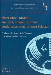 Sheri Khan Tarakai and Early Village Life in the Borderlands of North-West Pakistan : Bannu Archaeological Project Surveys and Excavations 1985-2001, Hardback Book