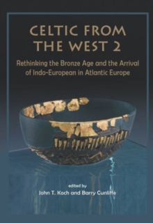 Celtic from the West 2 : Rethinking the Bronze Age and the Arrival of Indo-European in Atlantic Europe, Hardback Book